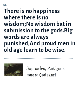 Sophocles, Antigone: There is no happiness where there is no wisdom;No wisdom but in submission to the gods.Big words are always punished,And proud men in old age learn to be wise.