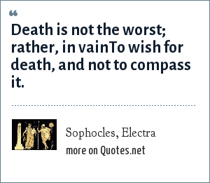 Sophocles, Electra: Death is not the worst; rather, in vainTo wish for death, and not to compass it.