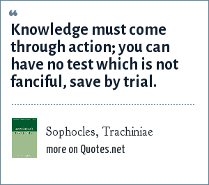 Sophocles, Trachiniae: Knowledge must come through action; you can have no test which is not fanciful, save by trial.