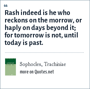 Sophocles, Trachiniae: Rash indeed is he who reckons on the morrow, or haply on days beyond it; for tomorrow is not, until today is past.