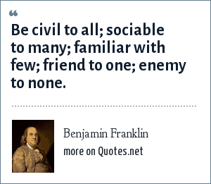 Benjamin Franklin: Be civil to all; sociable to many; familiar with few; friend to one; enemy to none.