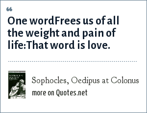 Sophocles, Oedipus at Colonus: One word<br>Frees us of all the weight and pain of life:<br>That word is love.