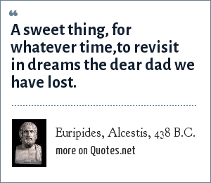 Euripides, Alcestis, 438 B.C.: A sweet thing, for whatever time,<br>to revisit in dreams the dear dad we have lost.