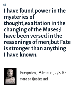 Euripides, Alcestis, 438 B.C.: I have found power in the mysteries of thought,exaltation in the changing of the Muses;I have been versed in the reasonings of men;but Fate is stronger than anything I have known.