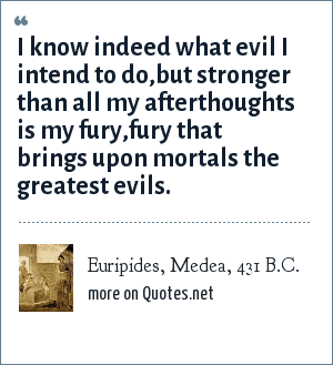 Euripides, Medea, 431 B.C.: I know indeed what evil I intend to do,but stronger than all my afterthoughts is my fury,fury that brings upon mortals the greatest evils.