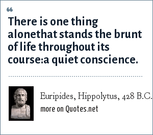 Euripides, Hippolytus, 428 B.C.: There is one thing alonethat stands the brunt of life throughout its course:a quiet conscience.