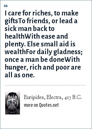 Euripides, Electra, 413 B.C.: I care for riches, to make gifts<br>To friends, or lead a sick man back to health<br>With ease and plenty. Else small aid is wealth<br>For daily gladness; once a man be done<br>With hunger, rich and poor are all as one.