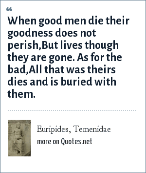 Euripides, Temenidae: When good men die their goodness does not perish,<br>But lives though they are gone. As for the bad,<br>All that was theirs dies and is buried with them.