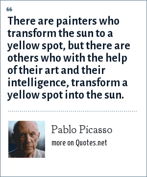 Pablo Picasso: There are painters who transform the sun to a yellow spot, but there are others who with the help of their art and their intelligence, transform a yellow spot into the sun.