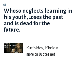 Euripides, Phrixus: Whoso neglects learning in his youth,Loses the past and is dead for the future.