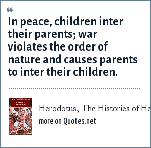 Herodotus, The Histories of Herodotus: In peace, children inter their parents; war violates the order of nature and causes parents to inter their children.