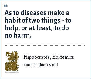 Hippocrates, Epidemics: As to diseases make a habit of two things - to help, or at least, to do no harm.