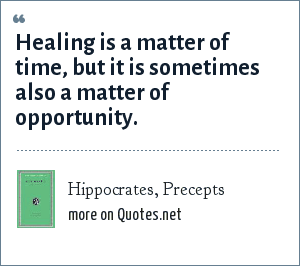 Hippocrates, Precepts: Healing is a matter of time, but it is sometimes also a matter of opportunity.