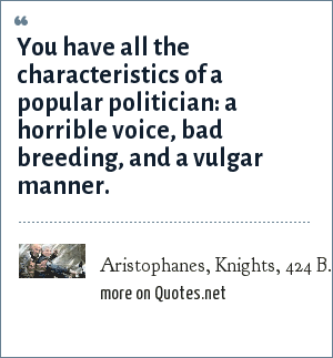 Aristophanes, Knights, 424 B.C.: You have all the characteristics of a popular politician: a horrible voice, bad breeding, and a vulgar manner.