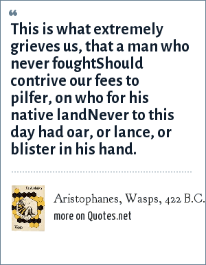 Aristophanes, Wasps, 422 B.C.: This is what extremely grieves us, that a man who never foughtShould contrive our fees to pilfer, on who for his native landNever to this day had oar, or lance, or blister in his hand.