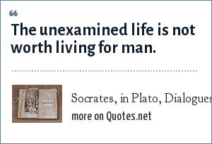 Socrates, in Plato, Dialogues, Apology: The unexamined life is not worth living for man.