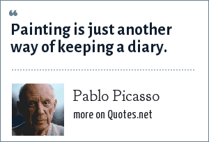Pablo Picasso: Painting is just another way of keeping a diary.