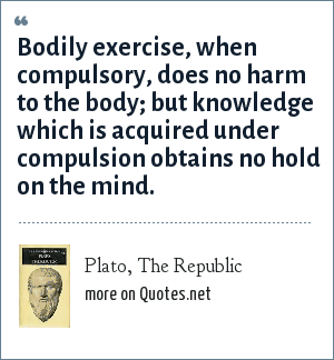 Plato, The Republic: Bodily exercise, when compulsory, does no harm to the body; but knowledge which is acquired under compulsion obtains no hold on the mind.
