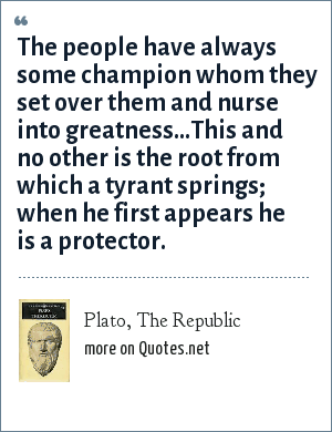 Plato, The Republic: The people have always some champion whom they set over them and nurse into greatness...This and no other is the root from which a tyrant springs; when he first appears he is a protector.