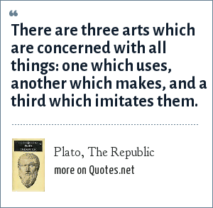 Plato, The Republic: There are three arts which are concerned with all things: one which uses, another which makes, and a third which imitates them.