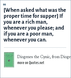 Diogenes the Cynic, from Diogenes Laertius, Lives of Eminent Philosophers: [When asked what was the proper time for supper] If you are a rich man, whenever you please; and if you are a poor man, whenever you can.