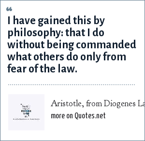 Aristotle, from Diogenes Laertius, Lives of Eminent Philosophers: I have gained this by philosophy: that I do without being commanded what others do only from fear of the law.