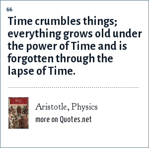 Aristotle, Physics: Time crumbles things; everything grows old under the power of Time and is forgotten through the lapse of Time.