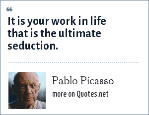 Pablo Picasso: It is your work in life that is the ultimate seduction.