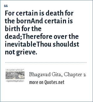 Bhagavad Gita, Chapter 2: For certain is death for the bornAnd certain is birth for the dead;Therefore over the inevitableThou shouldst not grieve.