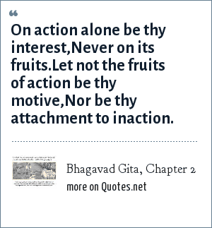 Bhagavad Gita, Chapter 2: On action alone be thy interest,<br>Never on its fruits.<br>Let not the fruits of action be thy motive,<br>Nor be thy attachment to inaction.