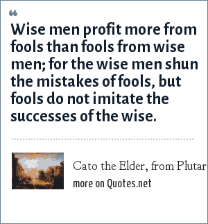 Cato the Elder, from Plutarch, Lives: Wise men profit more from fools than fools from wise men; for the wise men shun the mistakes of fools, but fools do not imitate the successes of the wise.
