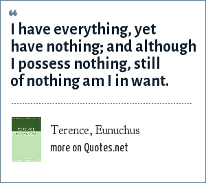 Terence, Eunuchus: I have everything, yet have nothing; and although I possess nothing, still of nothing am I in want.