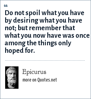 Epicurus: Do not spoil what you have by desiring what you have not; but remember that what you now have was once among the things only hoped for.