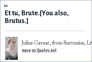 Julius Caesar, from Suetonius, Lives of the Caesars: Et tu, Brute.[You also, Brutus.]