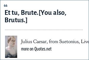 Julius Caesar, from Suetonius, Lives of the Caesars: Et tu, Brute.[You also, Brutus.]