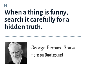 George Bernard Shaw: When a thing is funny, search it carefully for a hidden truth.