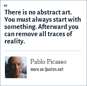 Pablo Picasso: There is no abstract art. You must always start with something. Afterward you can remove all traces of reality.