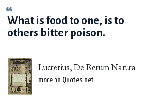 Lucretius, De Rerum Natura: What is food to one, is to others bitter poison.