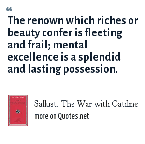 Sallust, The War with Catiline: The renown which riches or beauty confer is fleeting and frail; mental excellence is a splendid and lasting possession.