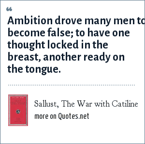 Sallust, The War with Catiline: Ambition drove many men to become false; to have one thought locked in the breast, another ready on the tongue.