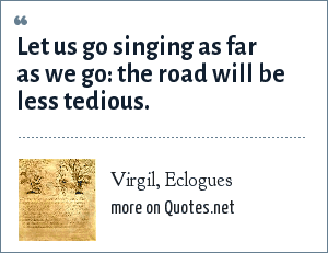 Virgil, Eclogues: Let us go singing as far as we go: the road will be less tedious.