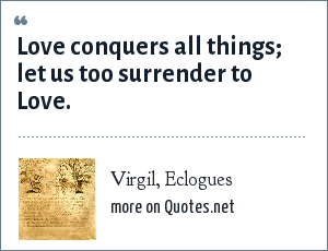 Virgil, Eclogues: Love conquers all things; let us too surrender to Love.