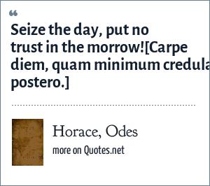 Horace, Odes: Seize the day, put no trust in the morrow!<br>[Carpe diem, quam minimum credula postero.]