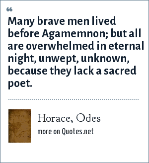 Horace, Odes: Many brave men lived before Agamemnon; but all are overwhelmed in eternal night, unwept, unknown, because they lack a sacred poet.