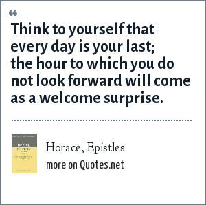 Horace, Epistles: Think to yourself that every day is your last; the hour to which you do not look forward will come as a welcome surprise.