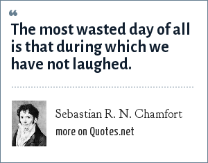 Sebastian R. N. Chamfort: The most wasted day of all is that during which we have not laughed.