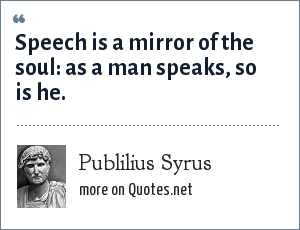 Publilius Syrus: Speech is a mirror of the soul: as a man speaks, so is he.
