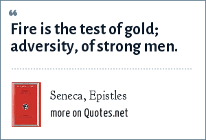 Seneca, Epistles: Fire is the test of gold; adversity, of strong men.