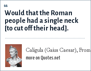 Caligula (Gaius Caesar), From Suetonius: Would that the Roman people had a single neck [to cut off their head].