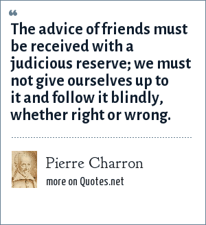 Pierre Charron: The advice of friends must be received with a judicious reserve; we must not give ourselves up to it and follow it blindly, whether right or wrong.